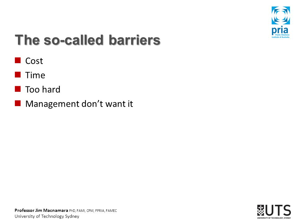 Professor Jim Macnamara PhD, FAMI, CPM, FPRIA, FAMEC University of Technology Sydney The so-called barriers Cost Time Too hard Management don't want it