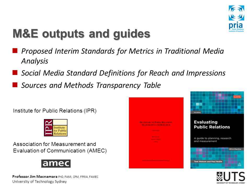 Professor Jim Macnamara PhD, FAMI, CPM, FPRIA, FAMEC University of Technology Sydney M&E outputs and guides Proposed Interim Standards for Metrics in Traditional Media Analysis Social Media Standard Definitions for Reach and Impressions Sources and Methods Transparency Table Institute for Public Relations (IPR) Association for Measurement and Evaluation of Communication (AMEC)