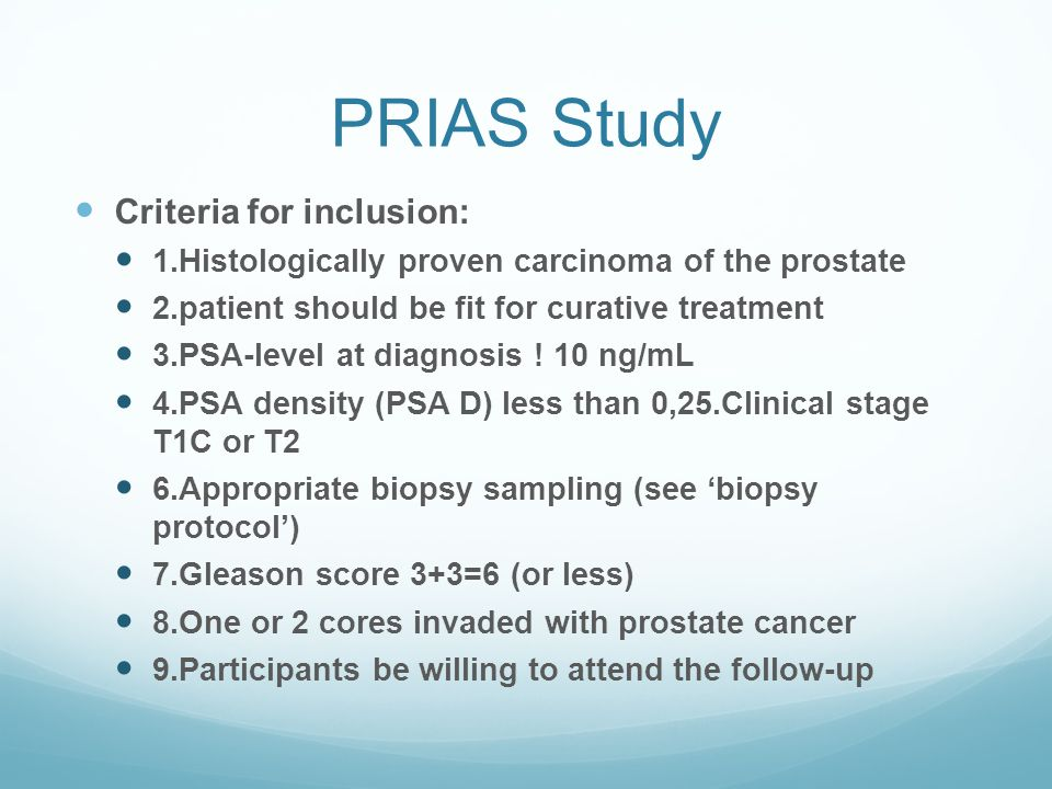 PRIAS Study Criteria for inclusion: 1.Histologically proven carcinoma of the prostate 2.patient should be fit for curative treatment 3.PSA-level at di