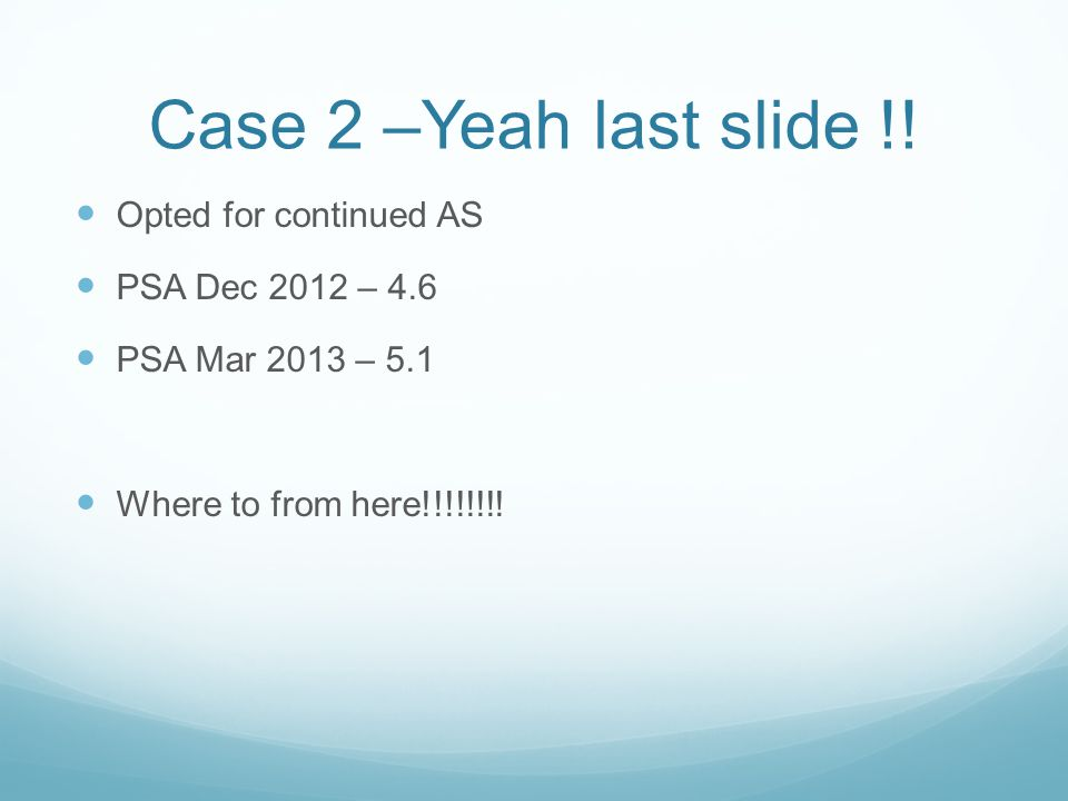 Case 2 –Yeah last slide !! Opted for continued AS PSA Dec 2012 – 4.6 PSA Mar 2013 – 5.1 Where to from here!!!!!!!!