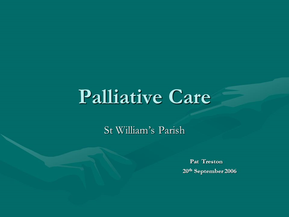 Palliative Care St William's Parish Pat Treston Pat Treston 20 th September 2006 20 th September 2006