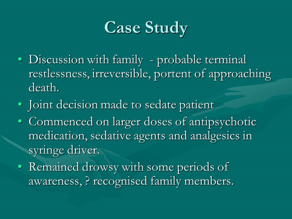 Case Study Discussion with family - probable terminal restlessness, irreversible, portent of approaching death.Discussion with family - probable termi