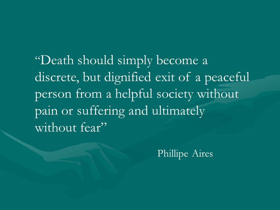 """ Death should simply become a discrete, but dignified exit of a peaceful person from a helpful society without pain or suffering and ultimately witho"