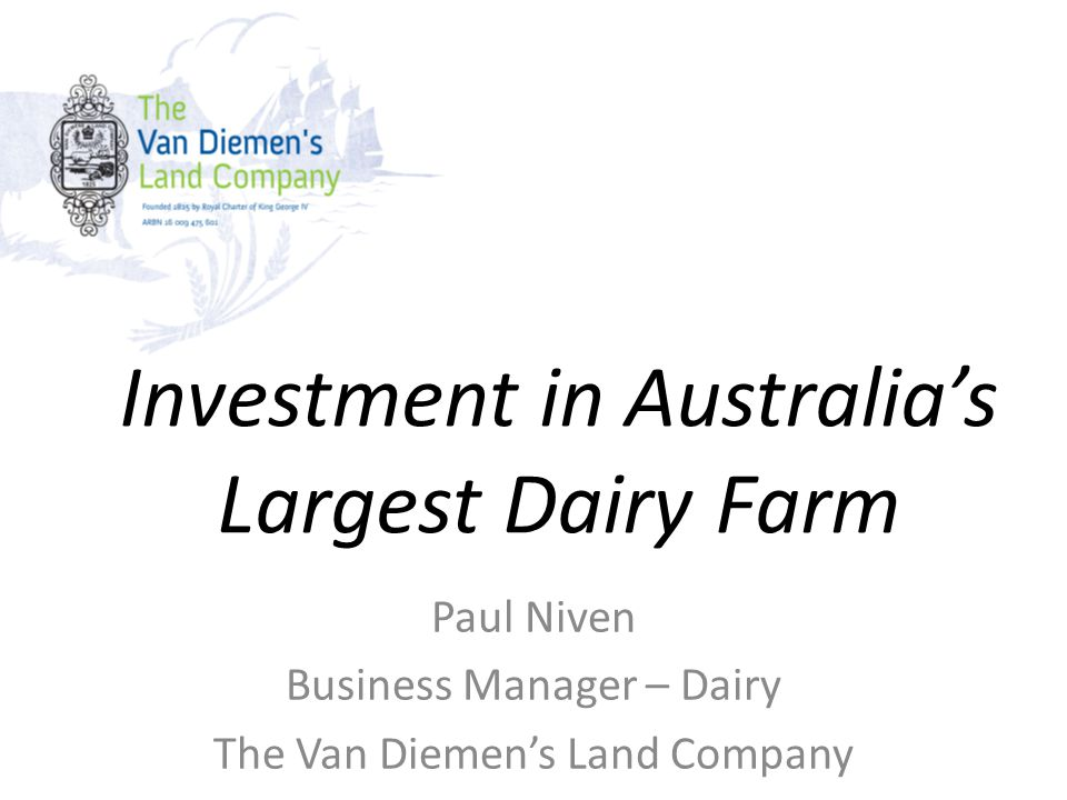 Investment in Australia's Largest Dairy Farm Paul Niven Business Manager – Dairy The Van Diemen's Land Company