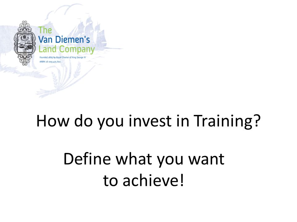 How do you invest in Training Define what you want to achieve!