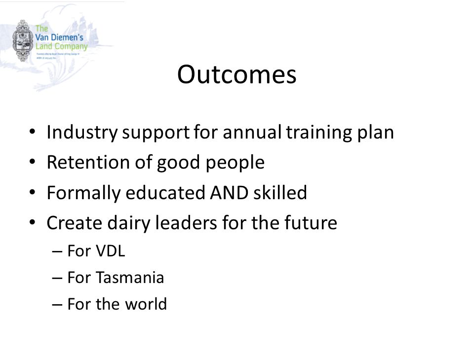Outcomes Industry support for annual training plan Retention of good people Formally educated AND skilled Create dairy leaders for the future – For VD
