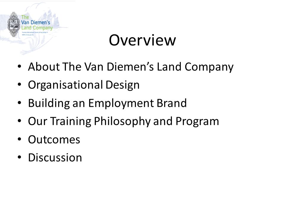 Overview About The Van Diemen's Land Company Organisational Design Building an Employment Brand Our Training Philosophy and Program Outcomes Discussion