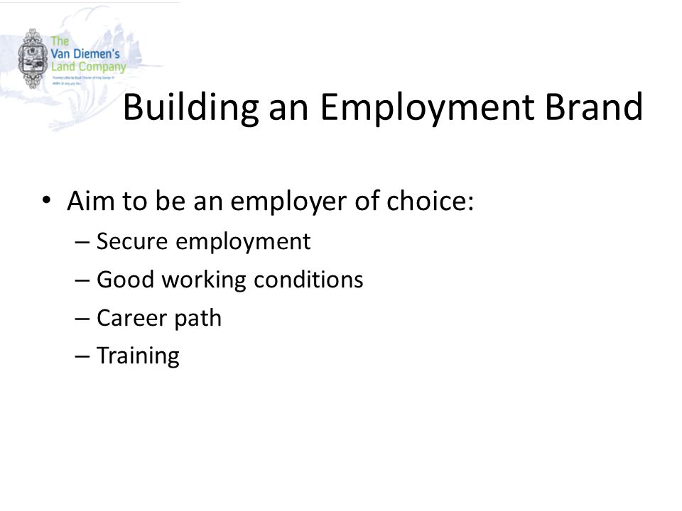 Building an Employment Brand Aim to be an employer of choice: – Secure employment – Good working conditions – Career path – Training