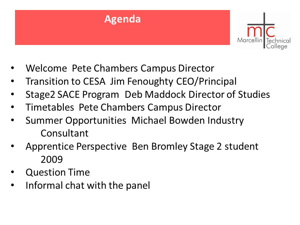Agenda Welcome Pete Chambers Campus Director Transition to CESA Jim Fenoughty CEO/Principal Stage2 SACE Program Deb Maddock Director of Studies Timetables Pete Chambers Campus Director Summer Opportunities Michael Bowden Industry Consultant Apprentice Perspective Ben Bromley Stage 2 student 2009 Question Time Informal chat with the panel