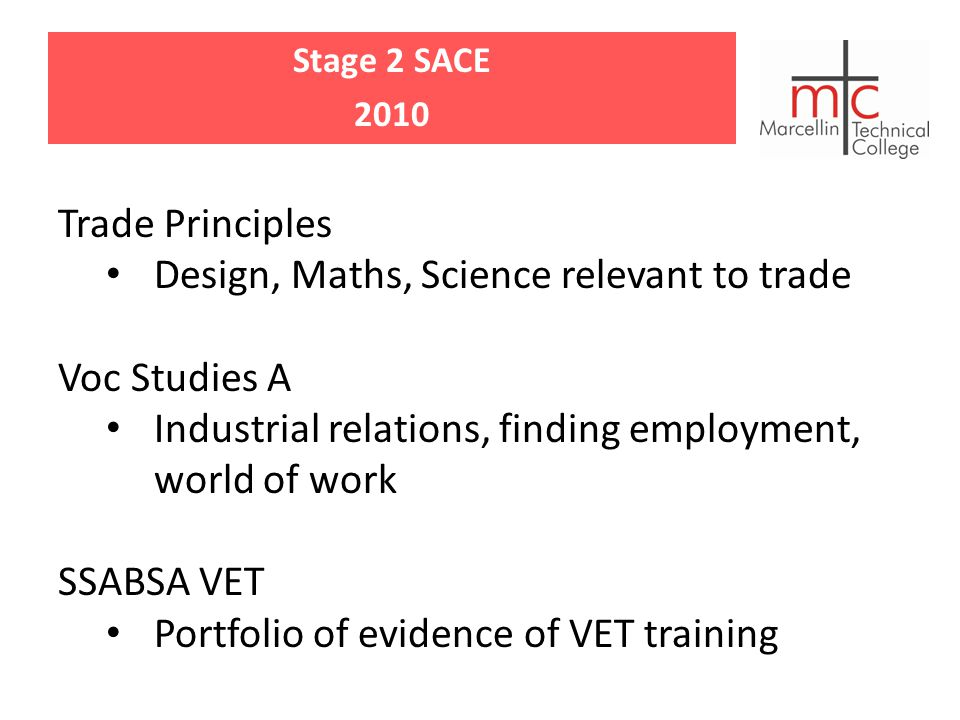 Stage 2 SACE 2010 Trade Principles Design, Maths, Science relevant to trade Voc Studies A Industrial relations, finding employment, world of work SSABSA VET Portfolio of evidence of VET training