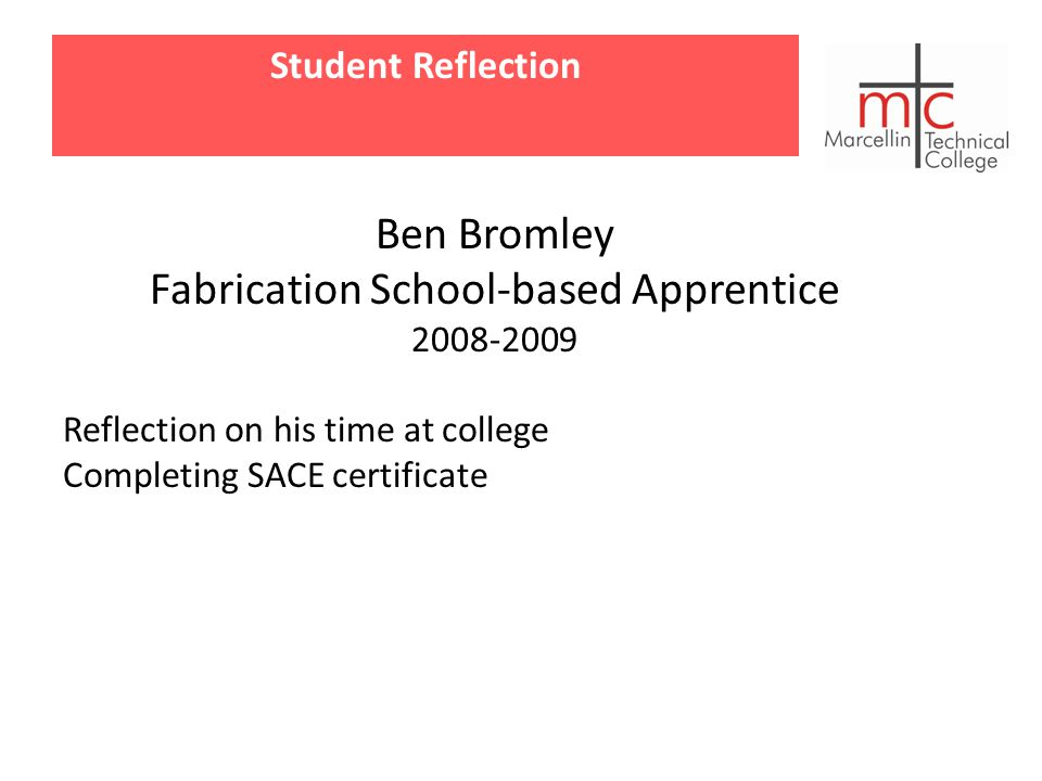 Student Reflection Ben Bromley Fabrication School-based Apprentice 2008-2009 Reflection on his time at college Completing SACE certificate