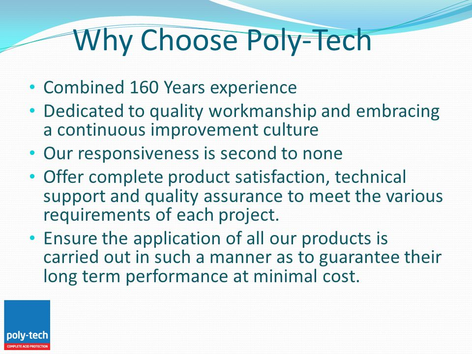 Why Choose Poly-Tech Combined 160 Years experience Dedicated to quality workmanship and embracing a continuous improvement culture Our responsiveness