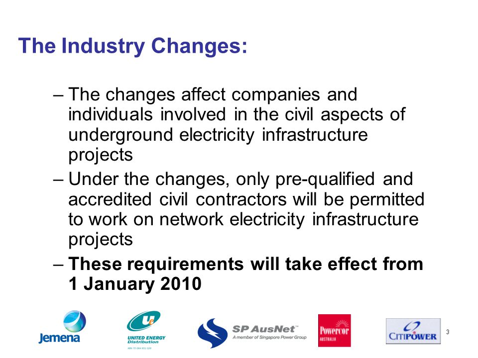 3 The Industry Changes: –The changes affect companies and individuals involved in the civil aspects of underground electricity infrastructure projects –Under the changes, only pre-qualified and accredited civil contractors will be permitted to work on network electricity infrastructure projects –These requirements will take effect from 1 January 2010