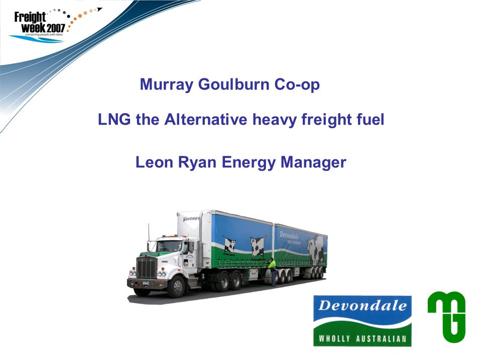 Murray Goulburn Co-op LNG the Alternative heavy freight fuel Leon Ryan Energy Manager Use this second field to add a subtitle and your name/title.