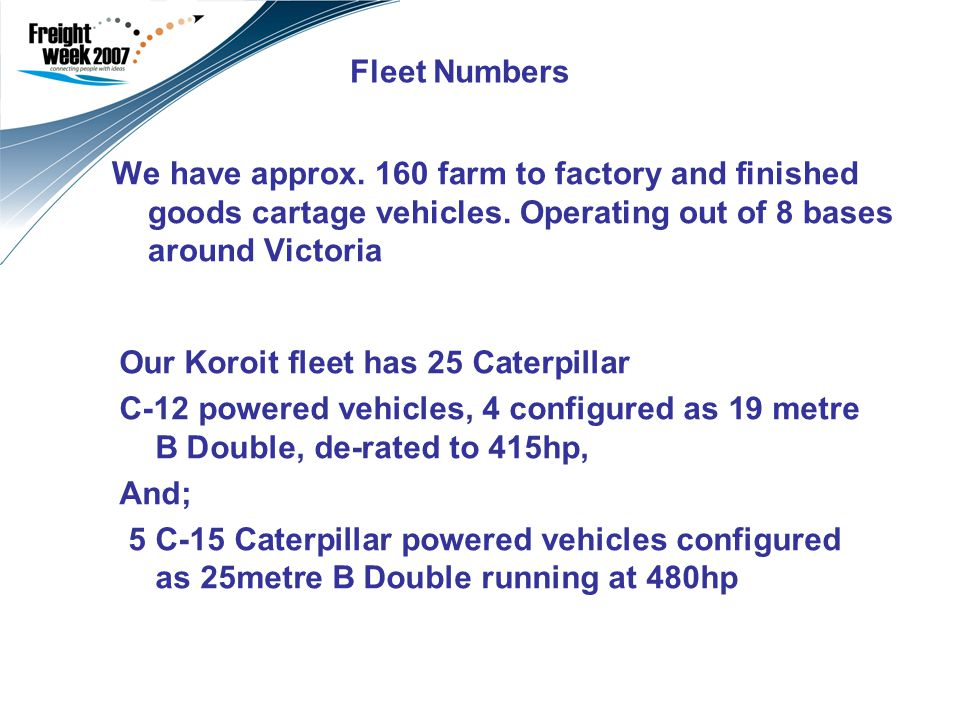 Fleet Numbers We have approx.160 farm to factory and finished goods cartage vehicles.