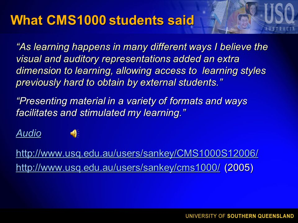 What CMS1000 students said As learning happens in many different ways I believe the visual and auditory representations added an extra dimension to learning, allowing access to learning styles previously hard to obtain by external students. Presenting material in a variety of formats and ways facilitates and stimulated my learning. Audio http://www.usq.edu.au/users/sankey/CMS1000S12006/ http://www.usq.edu.au/users/sankey/cms1000/http://www.usq.edu.au/users/sankey/cms1000/ (2005) http://www.usq.edu.au/users/sankey/cms1000/