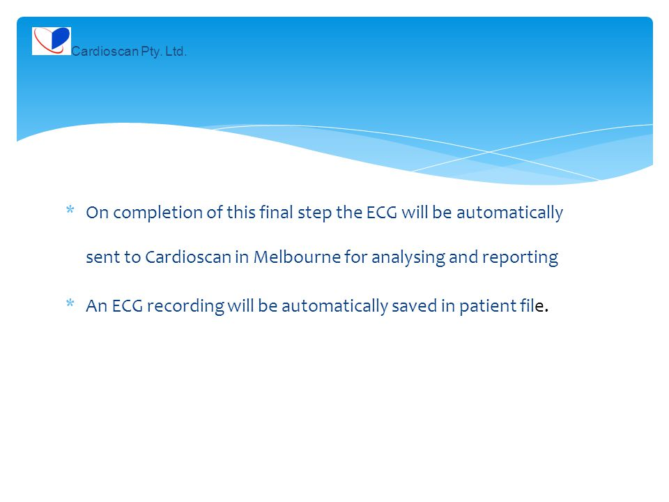 *On completion of this final step the ECG will be automatically sent to Cardioscan in Melbourne for analysing and reporting *An ECG recording will be automatically saved in patient file.
