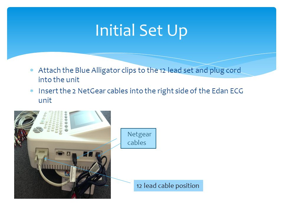 Attach the Blue Alligator clips to the 12 lead set and plug cord into the unit  Insert the 2 NetGear cables into the right side of the Edan ECG unit Initial Set Up Netgear cables 12 lead cable position