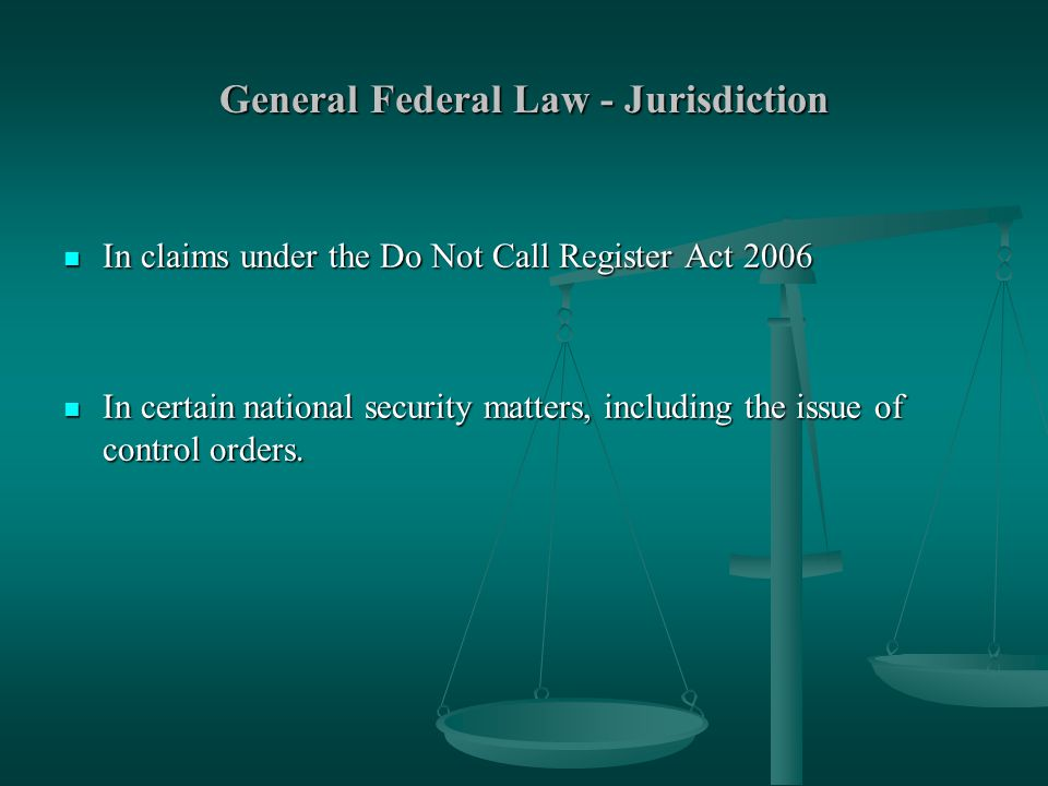 General Federal Law - Jurisdiction In claims under the Do Not Call Register Act 2006 In claims under the Do Not Call Register Act 2006 In certain national security matters, including the issue of control orders.