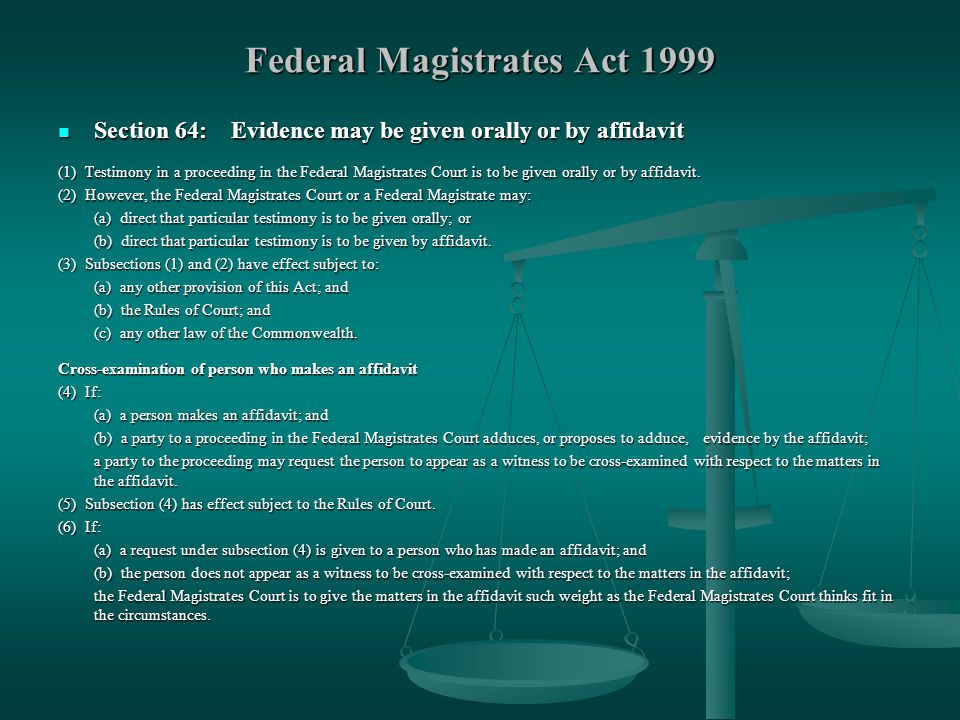 Federal Magistrates Act 1999 Section 64: Evidence may be given orally or by affidavit Section 64: Evidence may be given orally or by affidavit (1) Testimony in a proceeding in the Federal Magistrates Court is to be given orally or by affidavit.
