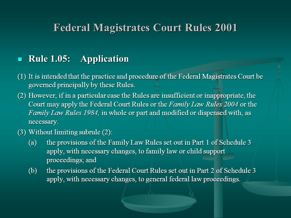 Federal Magistrates Court Rules 2001 Rule 1.05: Application Rule 1.05: Application (1)It is intended that the practice and procedure of the Federal Magistrates Court be governed principally by these Rules.