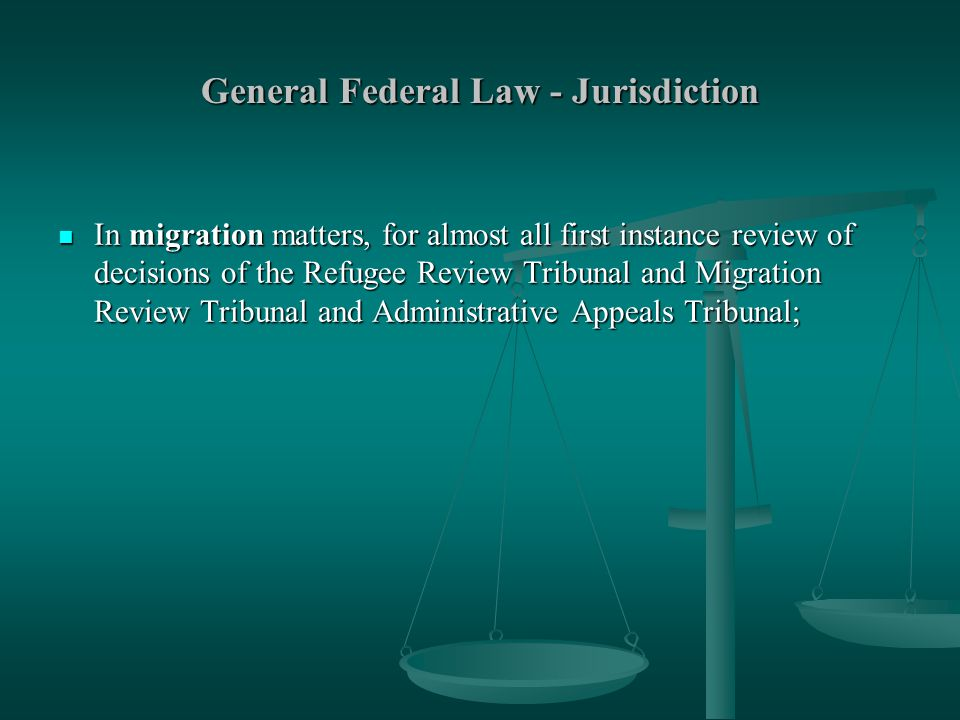 General Federal Law - Jurisdiction In migration matters, for almost all first instance review of decisions of the Refugee Review Tribunal and Migration Review Tribunal and Administrative Appeals Tribunal; In migration matters, for almost all first instance review of decisions of the Refugee Review Tribunal and Migration Review Tribunal and Administrative Appeals Tribunal;