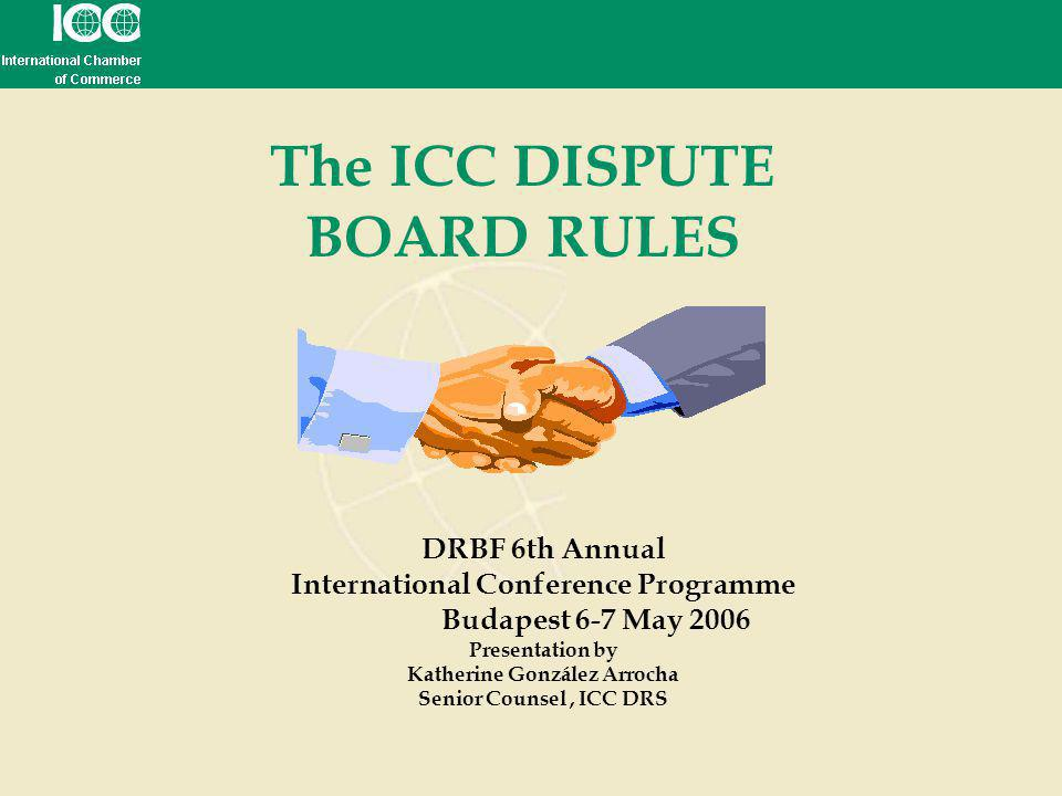 The ICC DISPUTE BOARD RULES DRBF 6th Annual International Conference Programme Budapest 6-7 May 2006 Presentation by Katherine González Arrocha Senior