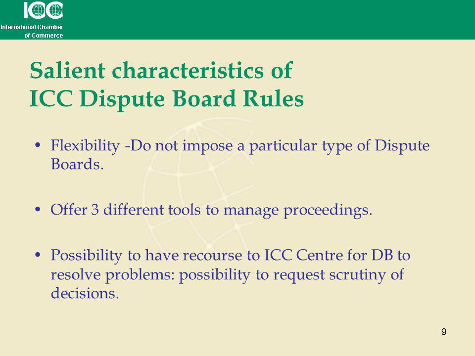 9 Salient characteristics of ICC Dispute Board Rules Flexibility -Do not impose a particular type of Dispute Boards. Offer 3 different tools to manage