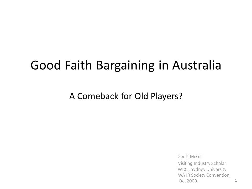 Good Faith Bargaining in Australia A Comeback for Old Players? Geoff McGill Visiting Industry Scholar WRC, Sydney University WA IR Society Convention,