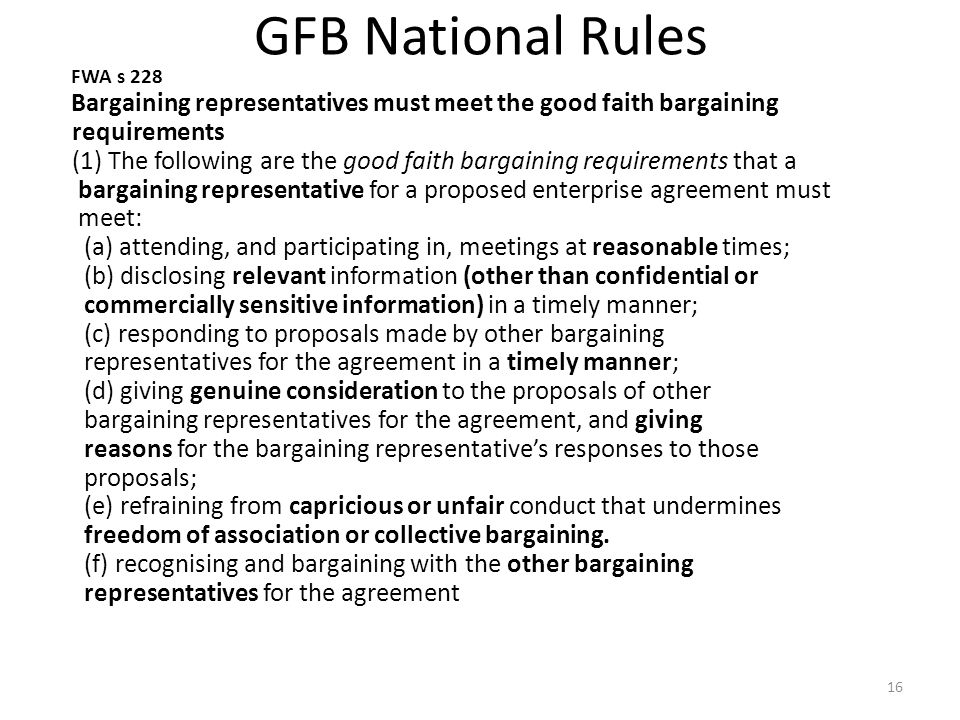 GFB National Rules FWA s 228 Bargaining representatives must meet the good faith bargaining requirements (1) The following are the good faith bargaining requirements that a bargaining representative for a proposed enterprise agreement must meet: (a) attending, and participating in, meetings at reasonable times; (b) disclosing relevant information (other than confidential or commercially sensitive information) in a timely manner; (c) responding to proposals made by other bargaining representatives for the agreement in a timely manner; (d) giving genuine consideration to the proposals of other bargaining representatives for the agreement, and giving reasons for the bargaining representative's responses to those proposals; (e) refraining from capricious or unfair conduct that undermines freedom of association or collective bargaining.