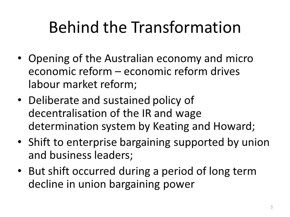 Behind the Transformation Opening of the Australian economy and micro economic reform – economic reform drives labour market reform; Deliberate and sustained policy of decentralisation of the IR and wage determination system by Keating and Howard; Shift to enterprise bargaining supported by union and business leaders; But shift occurred during a period of long term decline in union bargaining power 3