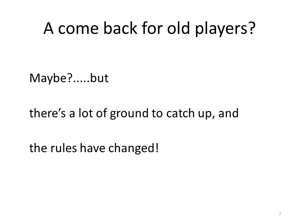 A come back for old players? Maybe?.....but there's a lot of ground to catch up, and the rules have changed! 7