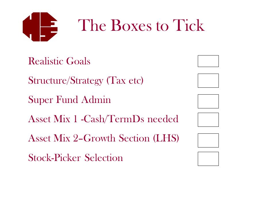 Realistic Goals Structure/Strategy (Tax etc) Super Fund Admin Asset Mix 1 -Cash/TermDs needed Asset Mix 2–Growth Section (LHS) Stock-Picker Selection The Boxes to Tick