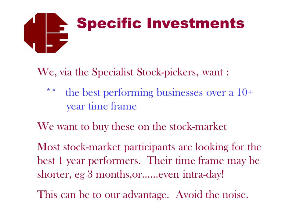 Specific Investments We, via the Specialist Stock-pickers, want : ** the best performing businesses over a 10+ year time frame We want to buy these on the stock-market Most stock-market participants are looking for the best 1 year performers.
