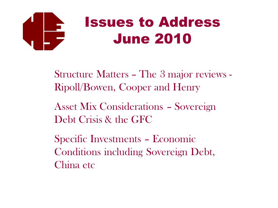 Issues to Address June 2010 Structure Matters – The 3 major reviews - Ripoll/Bowen, Cooper and Henry Asset Mix Considerations – Sovereign Debt Crisis & the GFC Specific Investments – Economic Conditions including Sovereign Debt, China etc