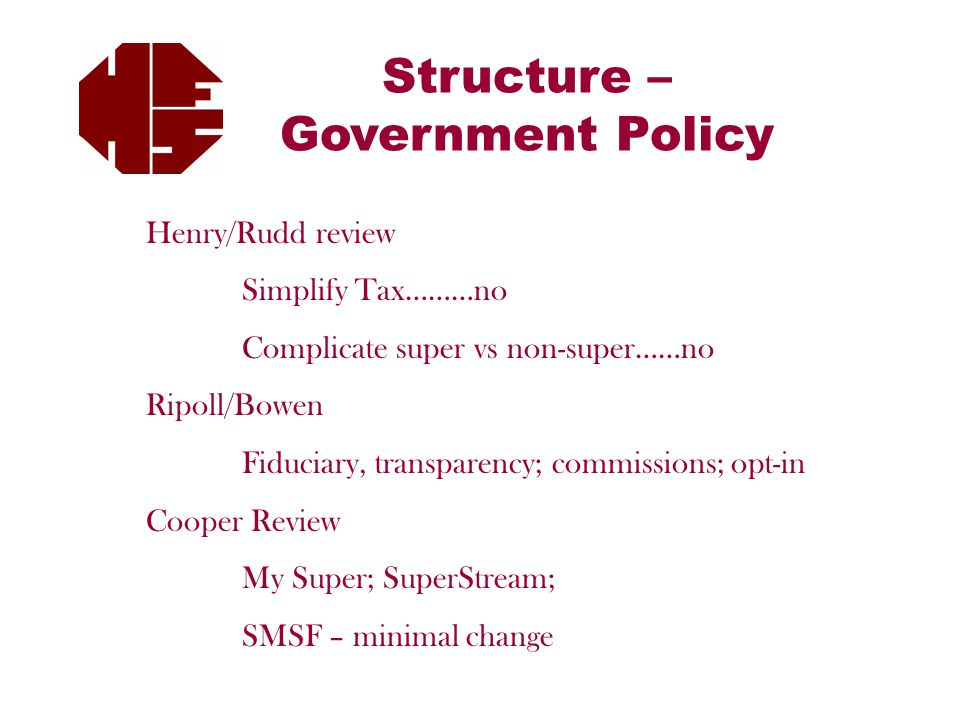 Structure – Government Policy Henry/Rudd review Simplify Tax………no Complicate super vs non-super……no Ripoll/Bowen Fiduciary, transparency; commissions; opt-in Cooper Review My Super; SuperStream; SMSF – minimal change