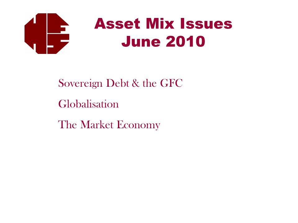 Asset Mix Issues June 2010 Sovereign Debt & the GFC Globalisation The Market Economy