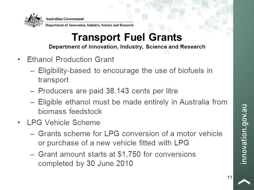 11 Transport Fuel Grants Department of Innovation, Industry, Science and Research Ethanol Production Grant –Eligibility-based to encourage the use of biofuels in transport –Producers are paid 38.143 cents per litre –Eligible ethanol must be made entirely in Australia from biomass feedstock LPG Vehicle Scheme –Grants scheme for LPG conversion of a motor vehicle or purchase of a new vehicle fitted with LPG –Grant amount starts at $1,750 for conversions completed by 30 June 2010