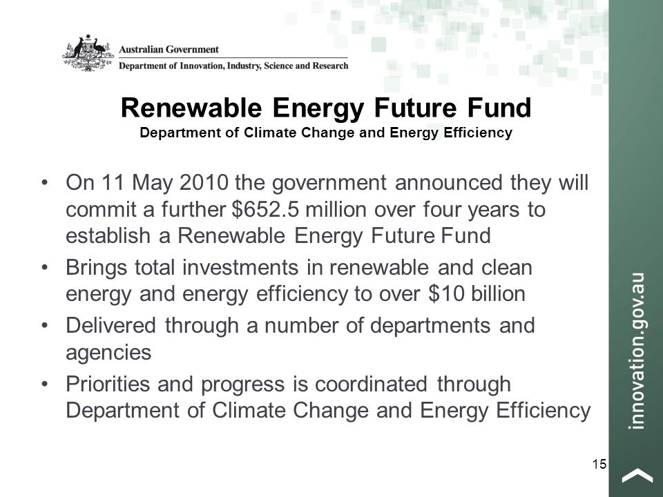 15 Renewable Energy Future Fund Department of Climate Change and Energy Efficiency On 11 May 2010 the government announced they will commit a further $652.5 million over four years to establish a Renewable Energy Future Fund Brings total investments in renewable and clean energy and energy efficiency to over $10 billion Delivered through a number of departments and agencies Priorities and progress is coordinated through Department of Climate Change and Energy Efficiency