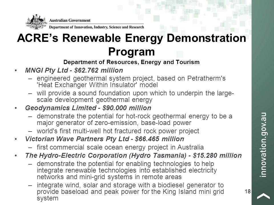 18 ACRE's Renewable Energy Demonstration Program Department of Resources, Energy and Tourism MNGI Pty Ltd - $62.762 million –engineered geothermal system project, based on Petratherm s Heat Exchanger Within Insulator model –will provide a sound foundation upon which to underpin the large- scale development geothermal energy Geodynamics Limited - $90.000 million –demonstrate the potential for hot-rock geothermal energy to be a major generator of zero-emission, base-load power –world s first multi-well hot fractured rock power project Victorian Wave Partners Pty Ltd - $66.465 million –first commercial scale ocean energy project in Australia The Hydro-Electric Corporation (Hydro Tasmania) - $15.280 million –demonstrate the potential for enabling technologies to help integrate renewable technologies into established electricity networks and mini-grid systems in remote areas –integrate wind, solar and storage with a biodiesel generator to provide baseload and peak power for the King Island mini grid system