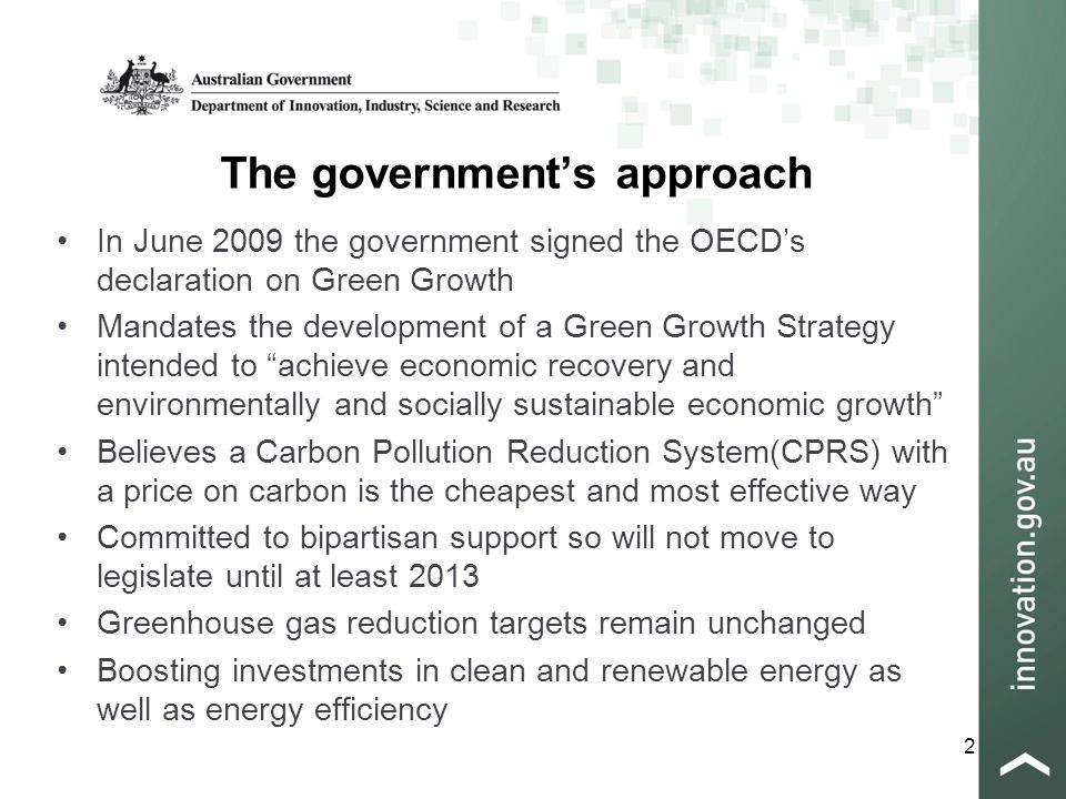 2 The government's approach In June 2009 the government signed the OECD's declaration on Green Growth Mandates the development of a Green Growth Strategy intended to achieve economic recovery and environmentally and socially sustainable economic growth Believes a Carbon Pollution Reduction System(CPRS) with a price on carbon is the cheapest and most effective way Committed to bipartisan support so will not move to legislate until at least 2013 Greenhouse gas reduction targets remain unchanged Boosting investments in clean and renewable energy as well as energy efficiency
