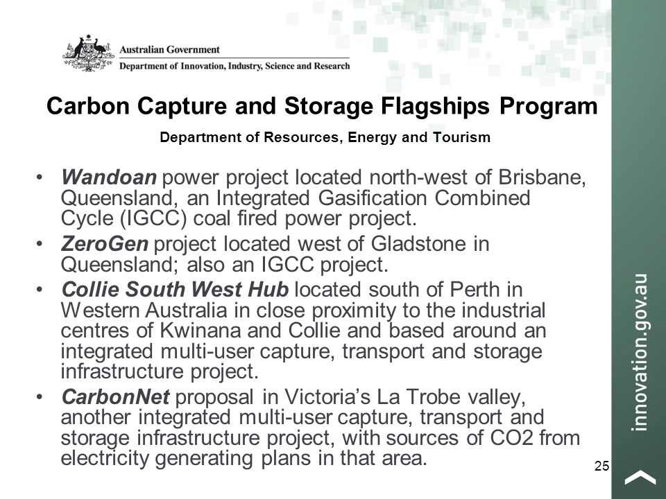 25 Carbon Capture and Storage Flagships Program Department of Resources, Energy and Tourism Wandoan power project located north-west of Brisbane, Queensland, an Integrated Gasification Combined Cycle (IGCC) coal fired power project.