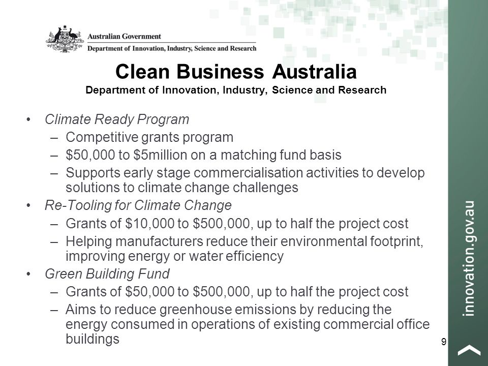 9 Clean Business Australia Department of Innovation, Industry, Science and Research Climate Ready Program –Competitive grants program –$50,000 to $5million on a matching fund basis –Supports early stage commercialisation activities to develop solutions to climate change challenges Re-Tooling for Climate Change –Grants of $10,000 to $500,000, up to half the project cost –Helping manufacturers reduce their environmental footprint, improving energy or water efficiency Green Building Fund –Grants of $50,000 to $500,000, up to half the project cost –Aims to reduce greenhouse emissions by reducing the energy consumed in operations of existing commercial office buildings