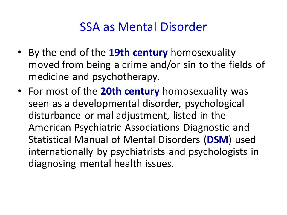 SSA as Mental Disorder By the end of the 19th century homosexuality moved from being a crime and/or sin to the fields of medicine and psychotherapy.