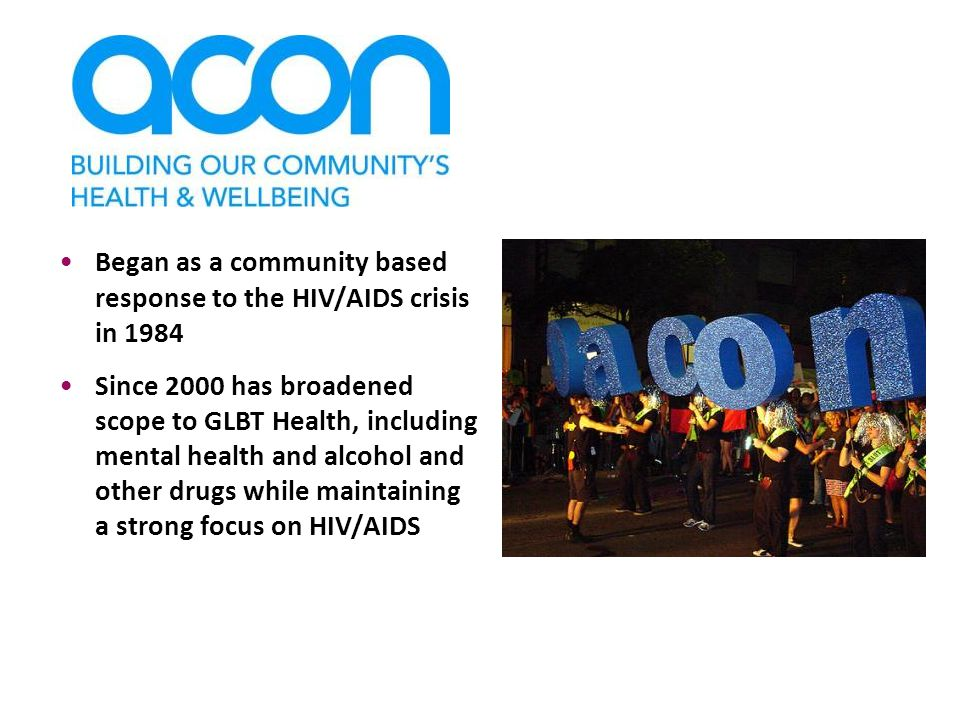 Began as a community based response to the HIV/AIDS crisis in 1984 Since 2000 has broadened scope to GLBT Health, including mental health and alcohol and other drugs while maintaining a strong focus on HIV/AIDS