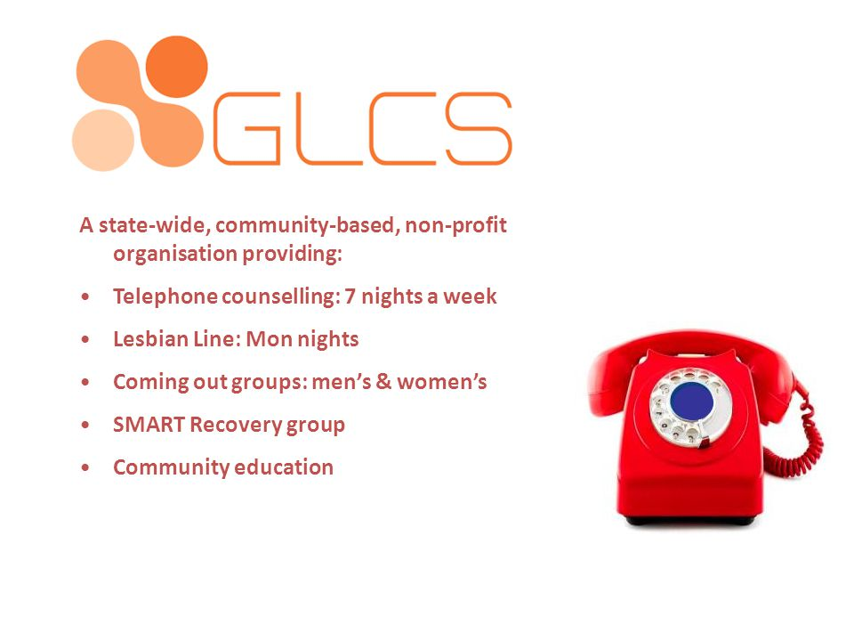 A state-wide, community-based, non-profit organisation providing: Telephone counselling: 7 nights a week Lesbian Line: Mon nights Coming out groups: men's & women's SMART Recovery group Community education