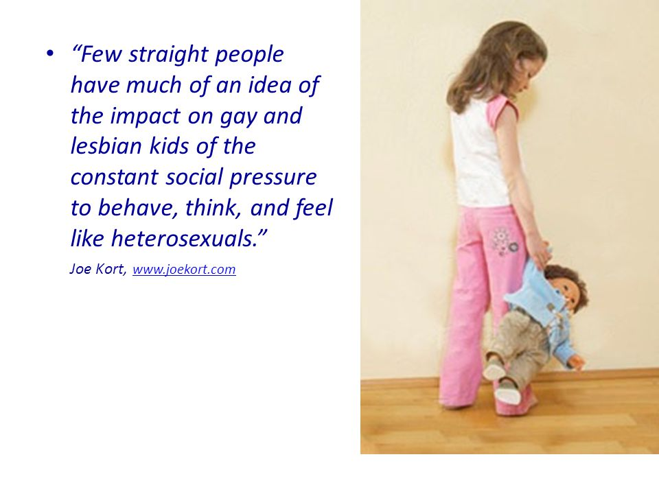 Few straight people have much of an idea of the impact on gay and lesbian kids of the constant social pressure to behave, think, and feel like heterosexuals. Joe Kort, www.joekort.com www.joekort.com