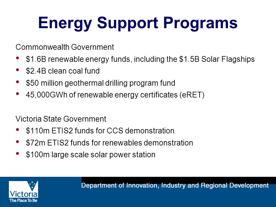 Energy Support Programs Commonwealth Government $1.6B renewable energy funds, including the $1.5B Solar Flagships $2.4B clean coal fund $50 million geothermal drilling program fund 45,000GWh of renewable energy certificates (eRET) Victoria State Government $110m ETIS2 funds for CCS demonstration $72m ETIS2 funds for renewables demonstration $100m large scale solar power station