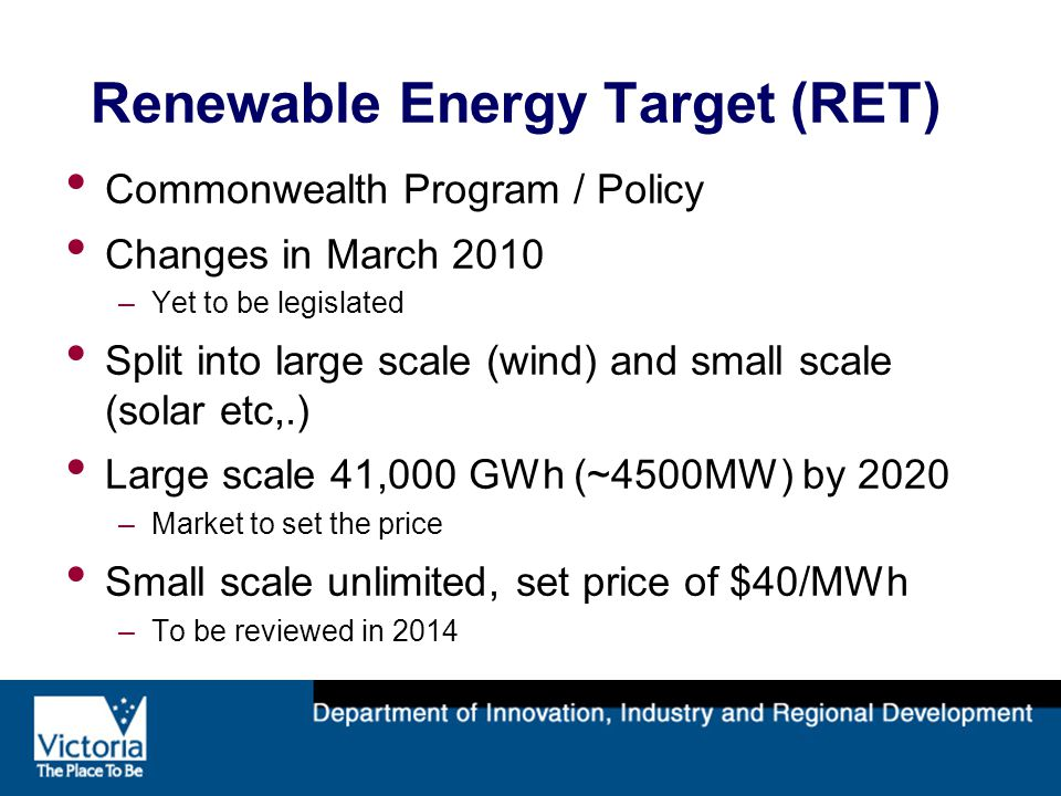 Renewable Energy Target (RET) Commonwealth Program / Policy Changes in March 2010 –Yet to be legislated Split into large scale (wind) and small scale (solar etc,.) Large scale 41,000 GWh (~4500MW) by 2020 –Market to set the price Small scale unlimited, set price of $40/MWh –To be reviewed in 2014