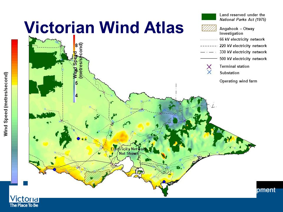 Victorian Wind Atlas Land reserved under the National Parks Act (1975) Angahook – Otway Investigation 66 kV electricity network 220 kV electricity network 330 kV electricity network 500 kV electricity network Terminal station Substation Operating wind farm Wind Speed (metres/second) 8 7 6 5 4